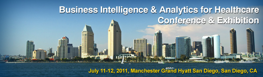 "Business Intelligence & Analytics for Healthcare Conference & Exhibition: Managing Data to Drive Quality, Financial Performance & Accountable Care"" July 11-12, 2011, Manchester Grand Hyatt San Diego, San Diego, CA"